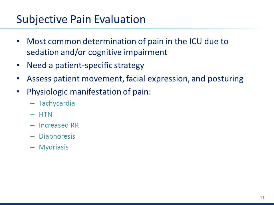 11 Subjective Pain Evaluation Most common determination of pain in the ICU due to sedation and/or cognitive impairment Need a patient-specific strategy Assess patient movement, facial expression, and posturing Physiologic manifestation of pain: – Tachycardia – HTN – Increased RR – Diaphoresis – Mydriasis