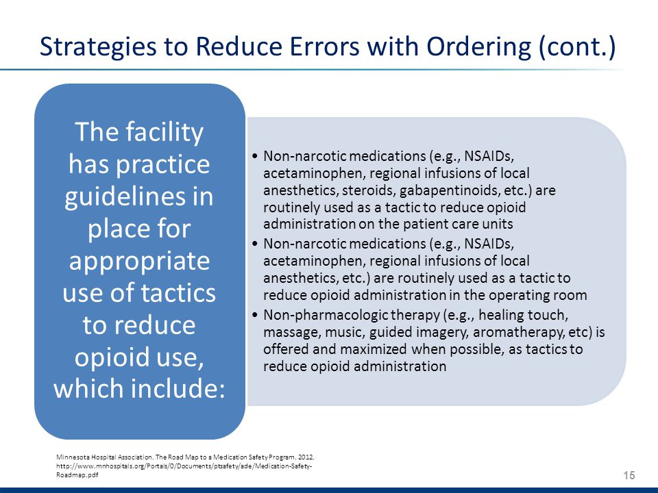 15 Strategies to Reduce Errors with Ordering (cont.) Non-­narcotic medications (e.g., NSAIDs, acetaminophen, regional infusions of local anesthetics, steroids, gabapentinoids, etc.) are routinely used as a tactic to reduce opioid administration on the patient care units Non-­narcotic medications (e.g., NSAIDs, acetaminophen, regional infusions of local anesthetics, etc.) are routinely used as a tactic to reduce opioid administration in the operating room Non-­pharmacologic therapy (e.g., healing touch, massage, music, guided imagery, aromatherapy, etc) is offered and maximized when possible, as tactics to reduce opioid administration The facility has practice guidelines in place for appropriate use of tactics to reduce opioid use, which include: Minnesota Hospital Association.