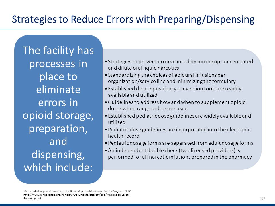 37 Strategies to Reduce Errors with Preparing/Dispensing Strategies to prevent errors caused by mixing up concentrated and dilute oral liquid narcotics Standardizing the choices of epidural infusions per organization/service line and minimizing the formulary Established dose equivalency conversion tools are readily available and utilized Guidelines to address how and when to supplement opioid doses when range orders are used Established pediatric dose guidelines are widely available and utilized Pediatric dose guidelines are incorporated into the electronic health record Pediatric dosage forms are separated from adult dosage forms An independent double check (two licensed providers) is performed for all narcotic infusions prepared in the pharmacy The facility has processes in place to eliminate errors in opioid storage, preparation, and dispensing, which include: Minnesota Hospital Association.