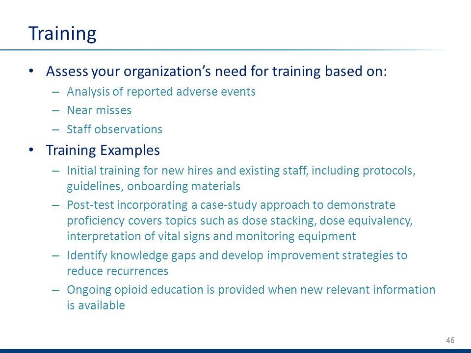 45 Training Assess your organization's need for training based on: – Analysis of reported adverse events – Near misses – Staff observations Training Examples – Initial training for new hires and existing staff, including protocols, guidelines, onboarding materials – Post-test incorporating a case-­study approach to demonstrate proficiency covers topics such as dose stacking, dose equivalency, interpretation of vital signs and monitoring equipment – Identify knowledge gaps and develop improvement strategies to reduce recurrences – Ongoing opioid education is provided when new relevant information is available