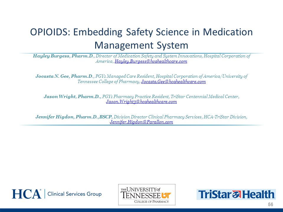 56 OPIOIDS: Embedding Safety Science in Medication Management System Hayley Burgess, Pharm.D., Director of Medication Safety and System Innovations, Hospital Corporation of America, Hayley.Burgess@hcahealthcare.comHayley.Burgess@hcahealthcare.com Jocasta N.