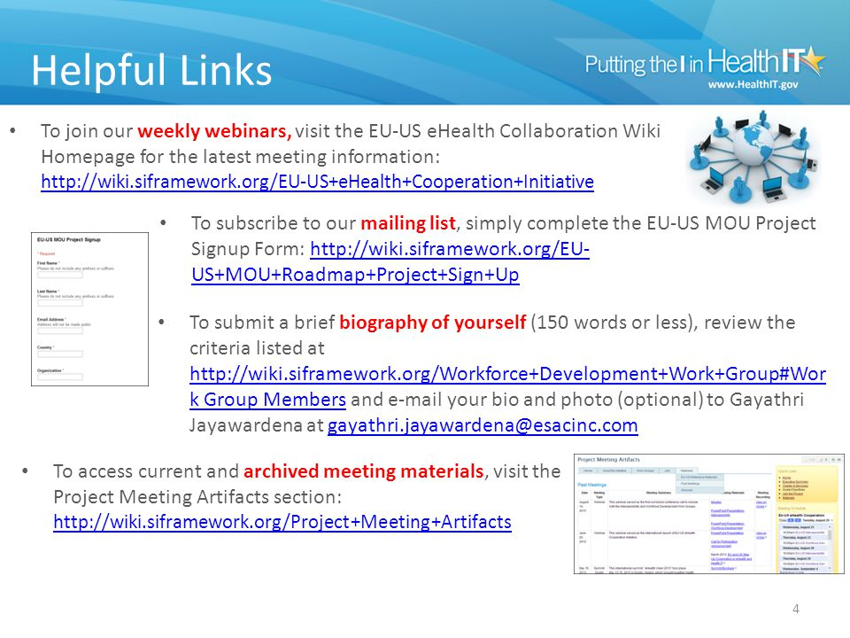 Helpful Links To join our weekly webinars, visit the EU-US eHealth Collaboration Wiki Homepage for the latest meeting information: http://wiki.siframework.org/EU-US+eHealth+Cooperation+Initiative http://wiki.siframework.org/EU-US+eHealth+Cooperation+Initiative 4 To subscribe to our mailing list, simply complete the EU-US MOU Project Signup Form: http://wiki.siframework.org/EU- US+MOU+Roadmap+Project+Sign+Uphttp://wiki.siframework.org/EU- US+MOU+Roadmap+Project+Sign+Up To submit a brief biography of yourself (150 words or less), review the criteria listed at http://wiki.siframework.org/Workforce+Development+Work+Group#Wor k Group Members and e-mail your bio and photo (optional) to Gayathri Jayawardena at gayathri.jayawardena@esacinc.com http://wiki.siframework.org/Workforce+Development+Work+Group#Wor k Group Membersgayathri.jayawardena@esacinc.com To access current and archived meeting materials, visit the Project Meeting Artifacts section: http://wiki.siframework.org/Project+Meeting+Artifacts http://wiki.siframework.org/Project+Meeting+Artifacts