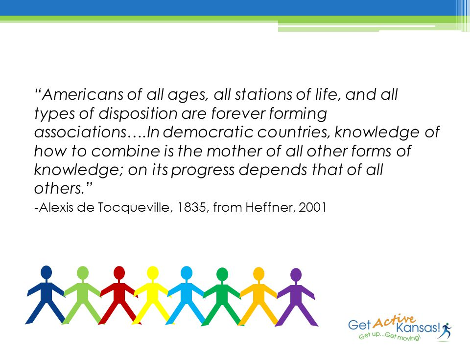 Americans of all ages, all stations of life, and all types of disposition are forever forming associations….In democratic countries, knowledge of how to combine is the mother of all other forms of knowledge; on its progress depends that of all others. -Alexis de Tocqueville, 1835, from Heffner, 2001