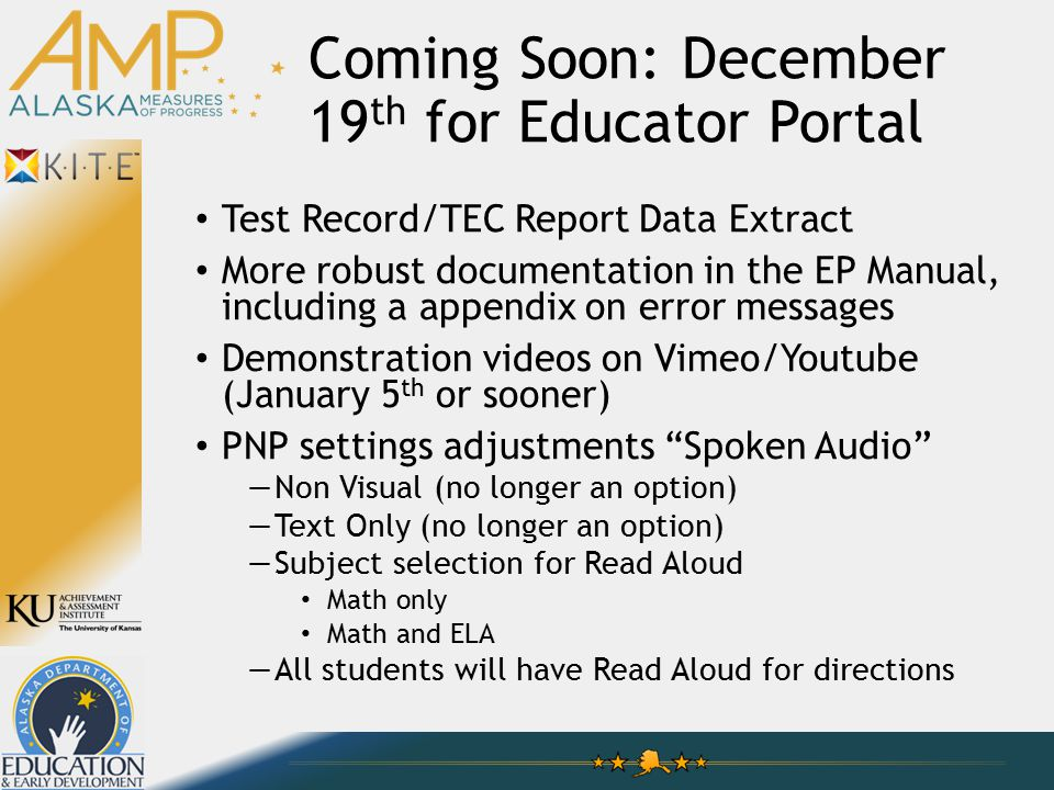 Coming Soon: December 19 th for Educator Portal Test Record/TEC Report Data Extract More robust documentation in the EP Manual, including a appendix on error messages Demonstration videos on Vimeo/Youtube (January 5 th or sooner) PNP settings adjustments Spoken Audio —Non Visual (no longer an option) —Text Only (no longer an option) —Subject selection for Read Aloud Math only Math and ELA —All students will have Read Aloud for directions