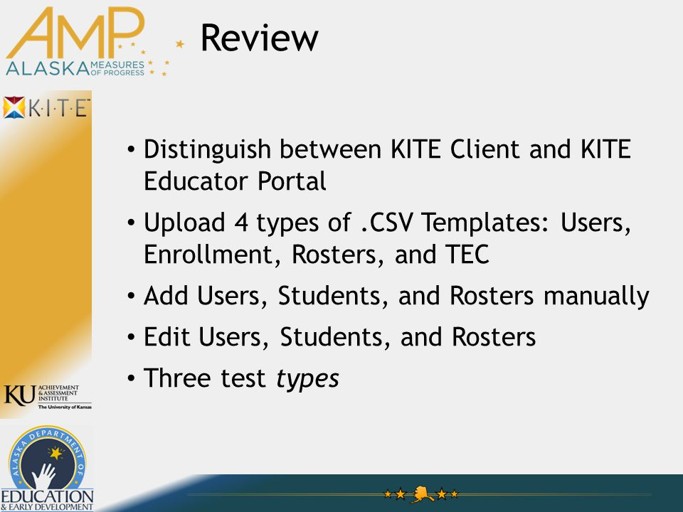 Distinguish between KITE Client and KITE Educator Portal Upload 4 types of.CSV Templates: Users, Enrollment, Rosters, and TEC Add Users, Students, and Rosters manually Edit Users, Students, and Rosters Three test types Review
