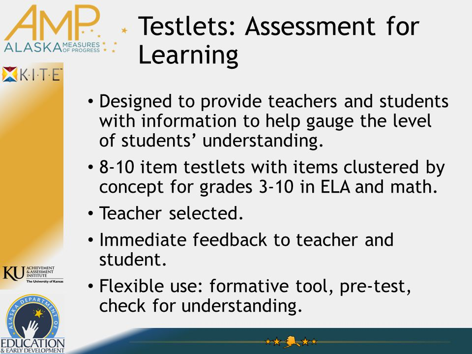 Testlets: Assessment for Learning Designed to provide teachers and students with information to help gauge the level of students' understanding.
