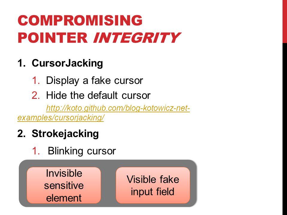 COMPROMISING POINTER INTEGRITY 1.CursorJacking 1.Display a fake cursor 2.Hide the default cursor http://koto.github.com/blog-kotowicz-net- examples/cu