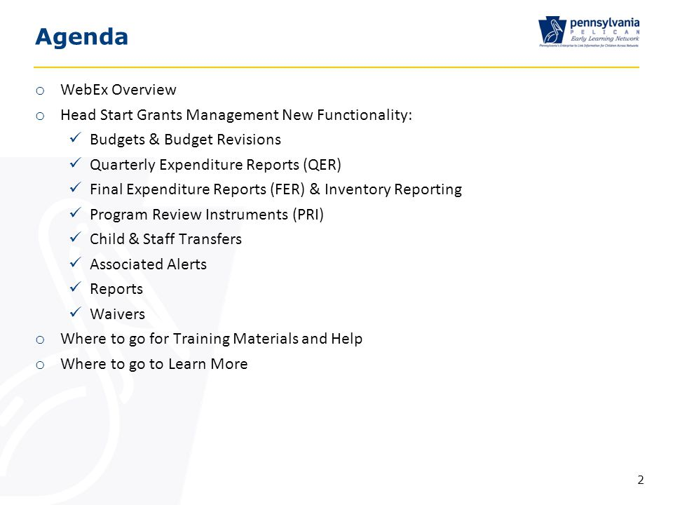 Agenda o WebEx Overview o Head Start Grants Management New Functionality: Budgets & Budget Revisions Quarterly Expenditure Reports (QER) Final Expenditure Reports (FER) & Inventory Reporting Program Review Instruments (PRI) Child & Staff Transfers Associated Alerts Reports Waivers o Where to go for Training Materials and Help o Where to go to Learn More 2