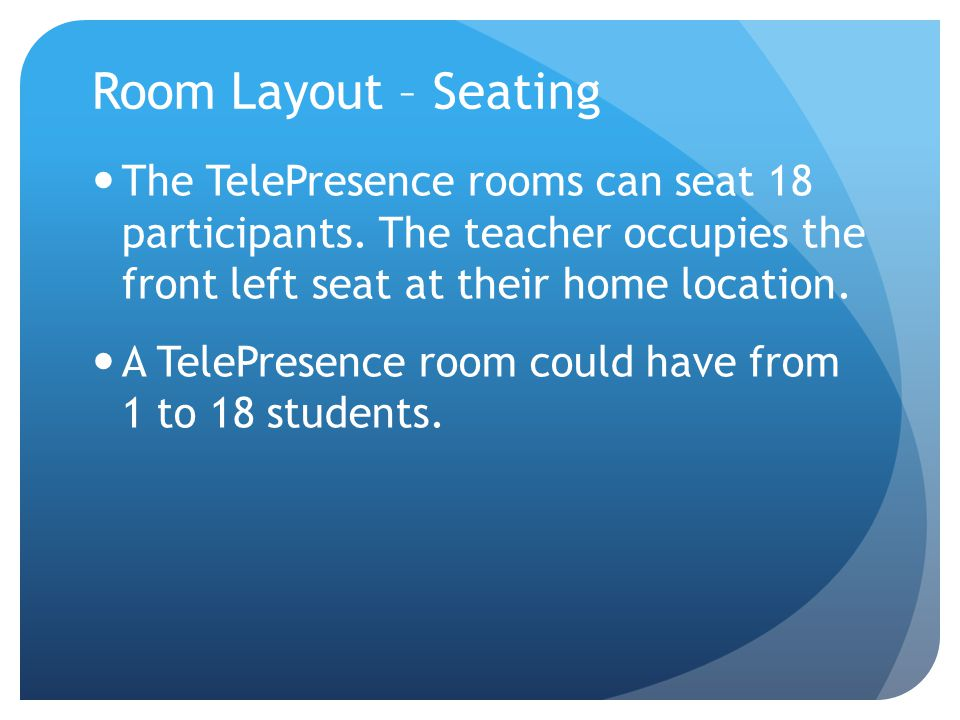 Room Layout – Seating The TelePresence rooms can seat 18 participants. The teacher occupies the front left seat at their home location. A TelePresence