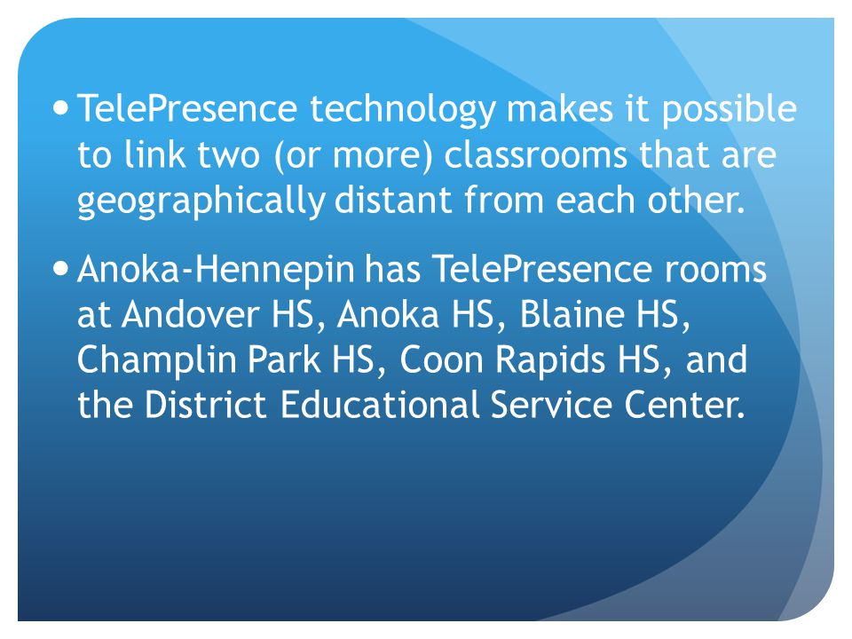 TelePresence technology is making it possible for Anoka-Hennepin to offer courses to our high school students that would have otherwise been cut at individual buildings due to low enrollment.