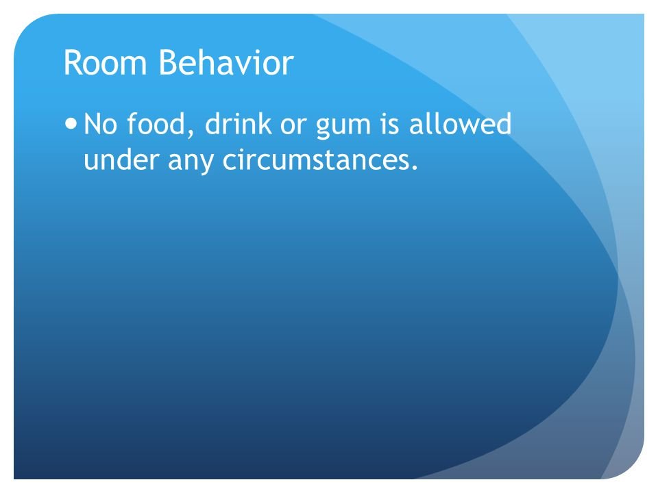 Room Behavior No food, drink or gum is allowed under any circumstances.