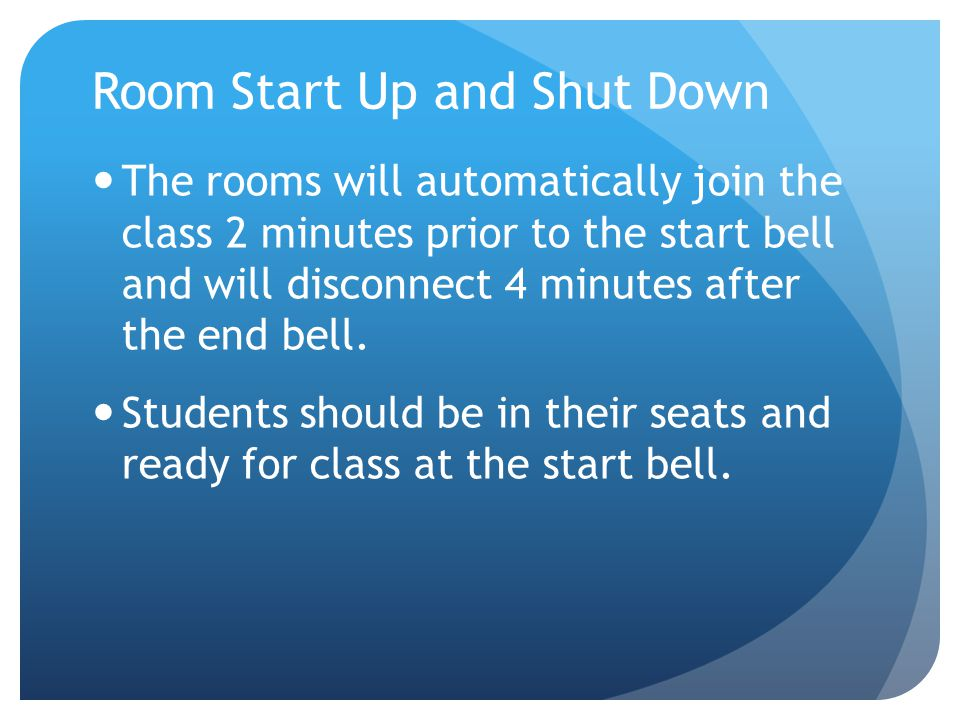 Room Start Up and Shut Down The rooms will automatically join the class 2 minutes prior to the start bell and will disconnect 4 minutes after the end