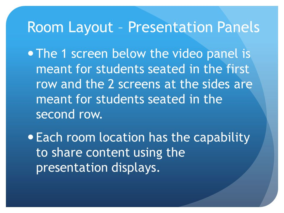 Room Layout – Presentation Panels The 1 screen below the video panel is meant for students seated in the first row and the 2 screens at the sides are
