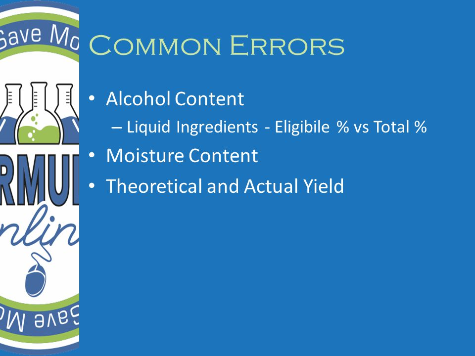 Common Errors Alcohol Content – Liquid Ingredients - Eligibile % vs Total % Moisture Content Theoretical and Actual Yield