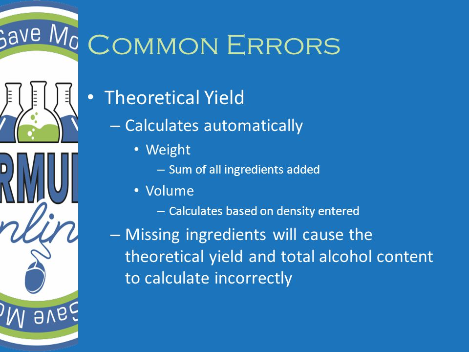 Common Errors Theoretical Yield – Calculates automatically Weight – Sum of all ingredients added Volume – Calculates based on density entered – Missing ingredients will cause the theoretical yield and total alcohol content to calculate incorrectly