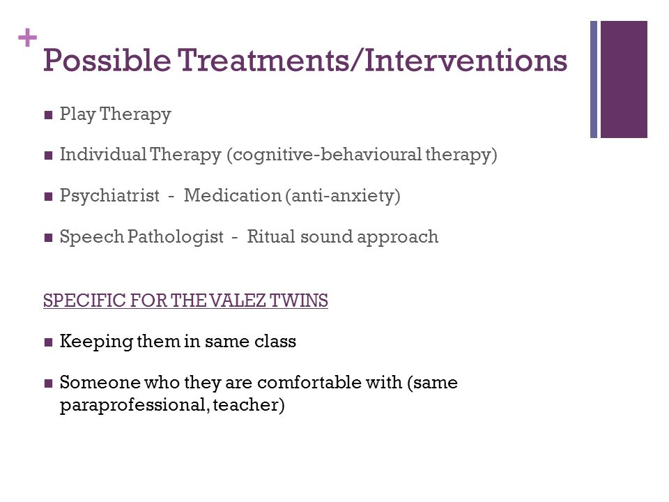 + Possible Treatments/Interventions Play Therapy Individual Therapy (cognitive-behavioural therapy) Psychiatrist - Medication (anti-anxiety) Speech Pathologist - Ritual sound approach SPECIFIC FOR THE VALEZ TWINS Keeping them in same class Someone who they are comfortable with (same paraprofessional, teacher)