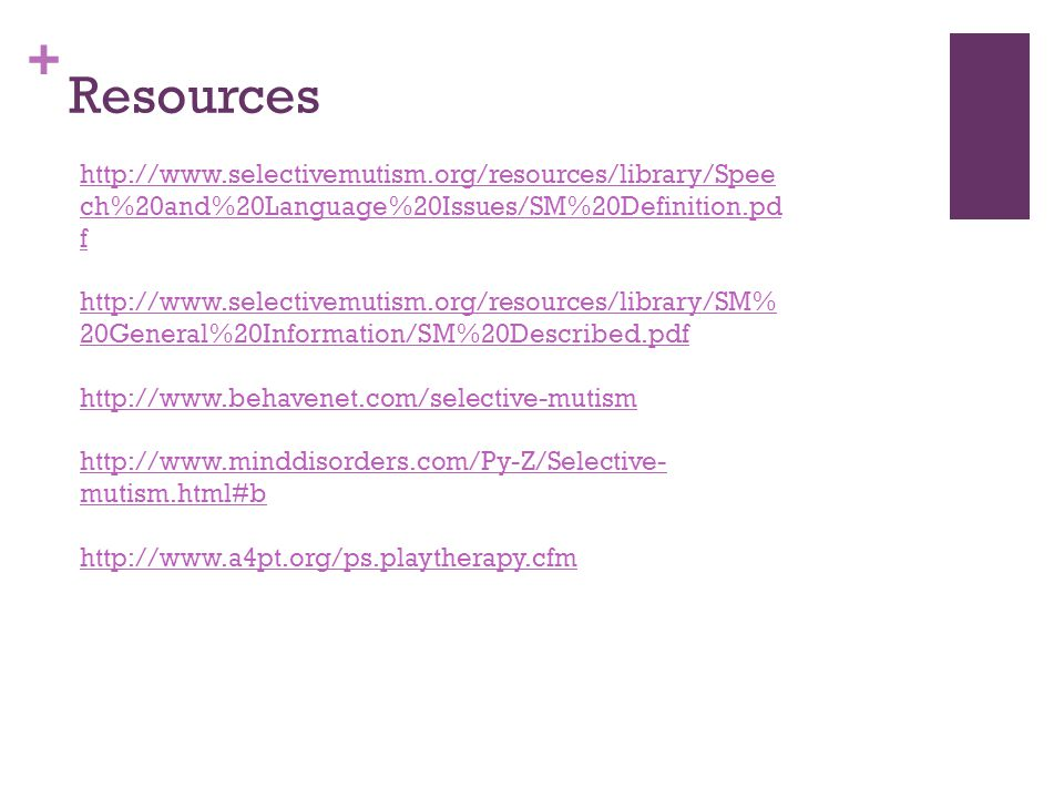 + Resources http://www.selectivemutism.org/resources/library/Spee ch%20and%20Language%20Issues/SM%20Definition.pd f http://www.selectivemutism.org/resources/library/SM% 20General%20Information/SM%20Described.pdf http://www.behavenet.com/selective-mutism http://www.minddisorders.com/Py-Z/Selective- mutism.html#b http://www.a4pt.org/ps.playtherapy.cfm
