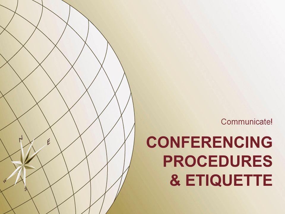 CONFERENCING PROCEDURES & ETIQUETTE Communicate!