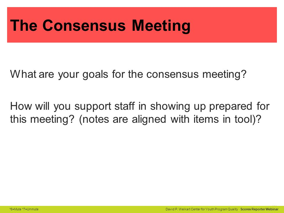 *6=Mute *7=Unmute David P. Weikart Center for Youth Program Quality · Scores Reporter Webinar The Consensus Meeting What are your goals for the consen
