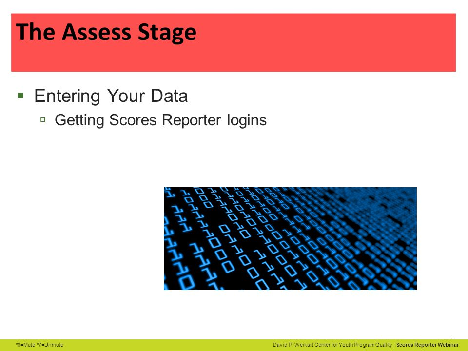 *6=Mute *7=Unmute David P. Weikart Center for Youth Program Quality · Scores Reporter Webinar  Entering Your Data  Getting Scores Reporter logins