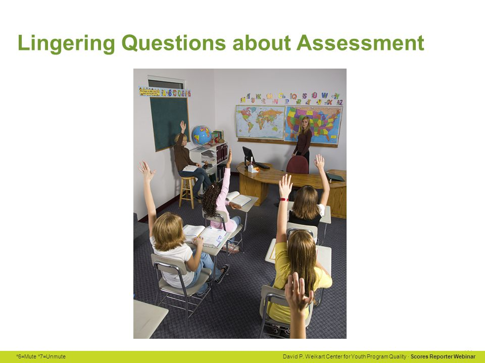 *6=Mute *7=Unmute David P. Weikart Center for Youth Program Quality · Scores Reporter Webinar Lingering Questions about Assessment
