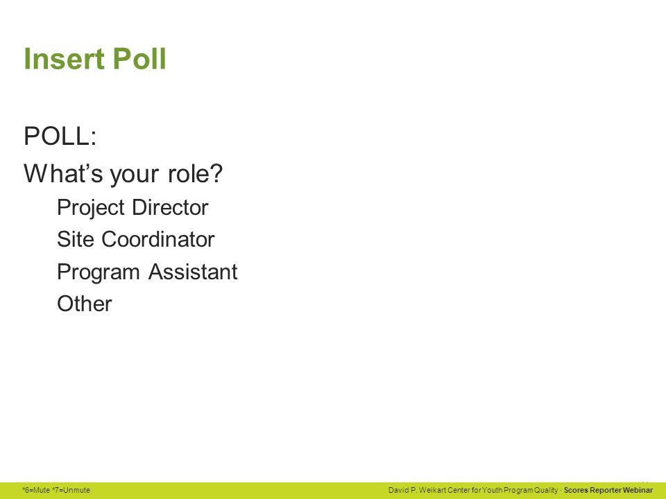 *6=Mute *7=Unmute David P. Weikart Center for Youth Program Quality · Scores Reporter Webinar Insert Poll POLL: What's your role? Project Director Sit