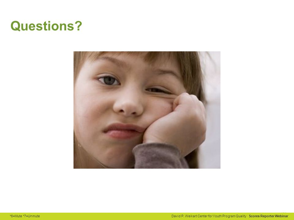 *6=Mute *7=Unmute David P. Weikart Center for Youth Program Quality · Scores Reporter Webinar Questions?
