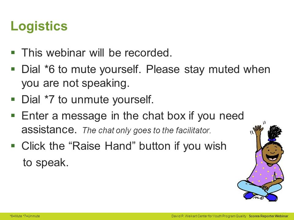*6=Mute *7=Unmute David P. Weikart Center for Youth Program Quality · Scores Reporter Webinar Logistics  This webinar will be recorded.  Dial *6 to