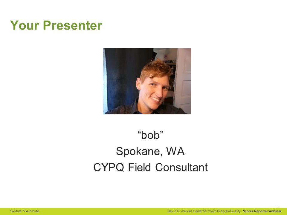 "*6=Mute *7=Unmute David P. Weikart Center for Youth Program Quality · Scores Reporter Webinar Your Presenter ""bob"" Spokane, WA CYPQ Field Consultant"