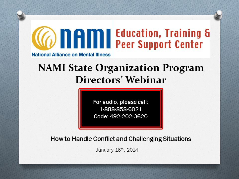 NAMI State Organization Program Directors' Webinar For audio, please call: 1-888-858-6021 Code: 492-202-3620 How to Handle Conflict and Challenging Si