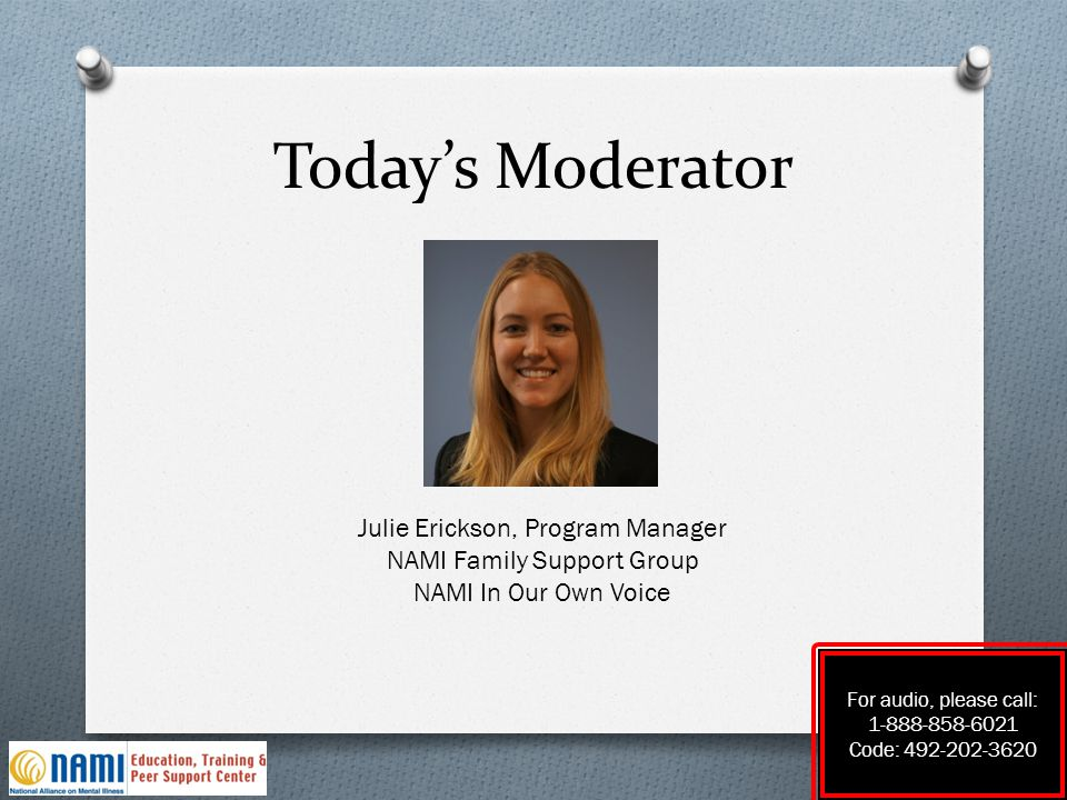 Today's Moderator For audio, please call: 1-888-858-6021 Code: 492-202-3620 Julie Erickson, Program Manager NAMI Family Support Group NAMI In Our Own
