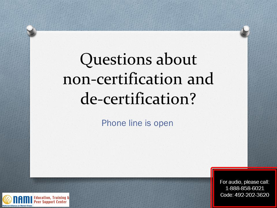Questions about non-certification and de-certification? Phone line is open For audio, please call: 1-888-858-6021 Code: 492-202-3620