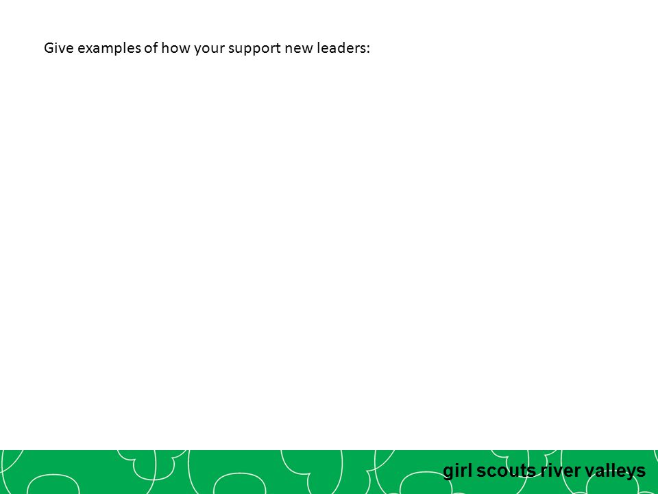 girl scouts river valleys Give examples of how your support new leaders: