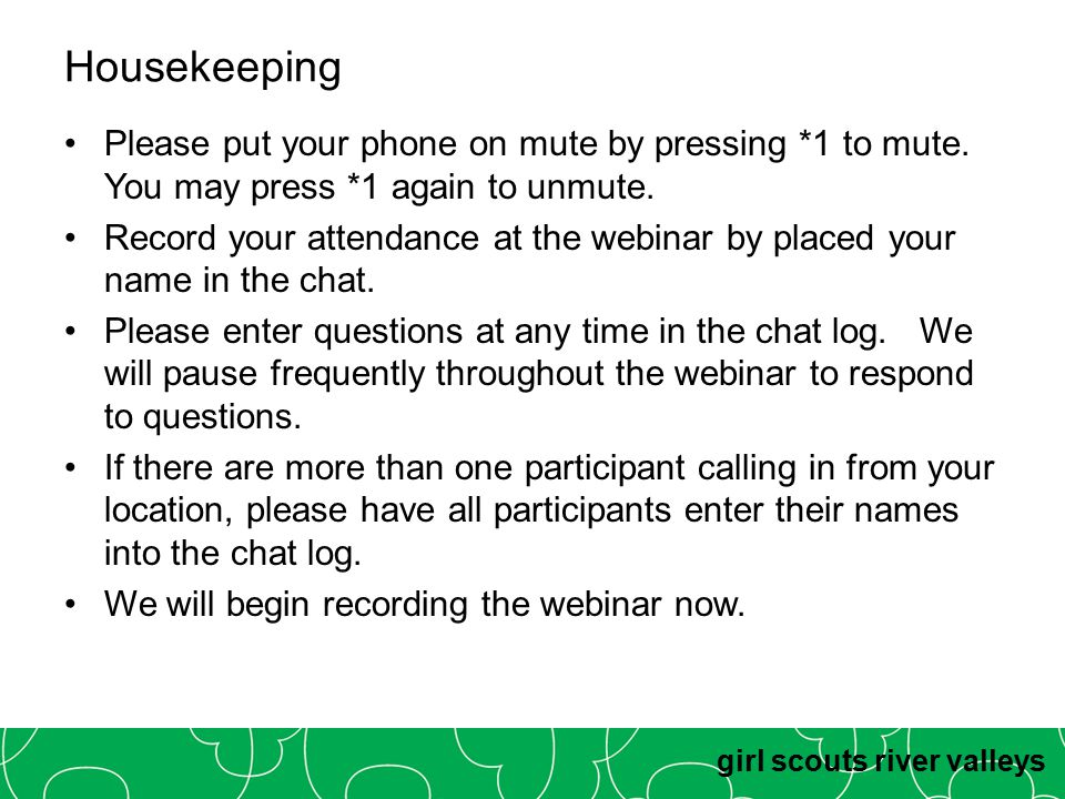 girl scouts river valleys Housekeeping Please put your phone on mute by pressing *1 to mute. You may press *1 again to unmute. Record your attendance