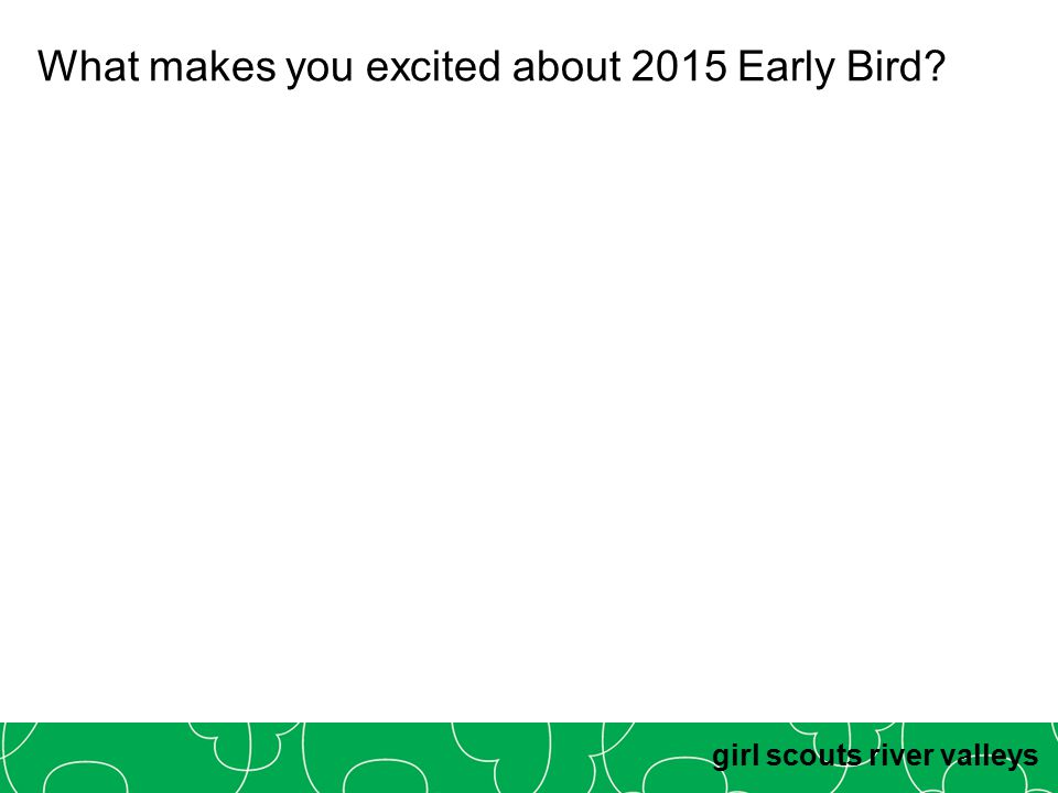 girl scouts river valleys What makes you excited about 2015 Early Bird?