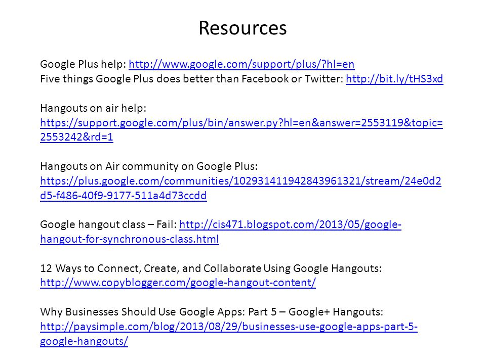 Resources Google Plus help: http://www.google.com/support/plus/ hl=enhttp://www.google.com/support/plus/ hl=en Five things Google Plus does better than Facebook or Twitter: http://bit.ly/tHS3xdhttp://bit.ly/tHS3xd Hangouts on air help: https://support.google.com/plus/bin/answer.py hl=en&answer=2553119&topic= 2553242&rd=1 https://support.google.com/plus/bin/answer.py hl=en&answer=2553119&topic= 2553242&rd=1 Hangouts on Air community on Google Plus: https://plus.google.com/communities/102931411942843961321/stream/24e0d2 d5-f486-40f9-9177-511a4d73ccdd https://plus.google.com/communities/102931411942843961321/stream/24e0d2 d5-f486-40f9-9177-511a4d73ccdd Google hangout class – Fail: http://cis471.blogspot.com/2013/05/google- hangout-for-synchronous-class.htmlhttp://cis471.blogspot.com/2013/05/google- hangout-for-synchronous-class.html 12 Ways to Connect, Create, and Collaborate Using Google Hangouts: http://www.copyblogger.com/google-hangout-content/ Why Businesses Should Use Google Apps: Part 5 – Google+ Hangouts: http://paysimple.com/blog/2013/08/29/businesses-use-google-apps-part-5- google-hangouts/ http://paysimple.com/blog/2013/08/29/businesses-use-google-apps-part-5- google-hangouts/