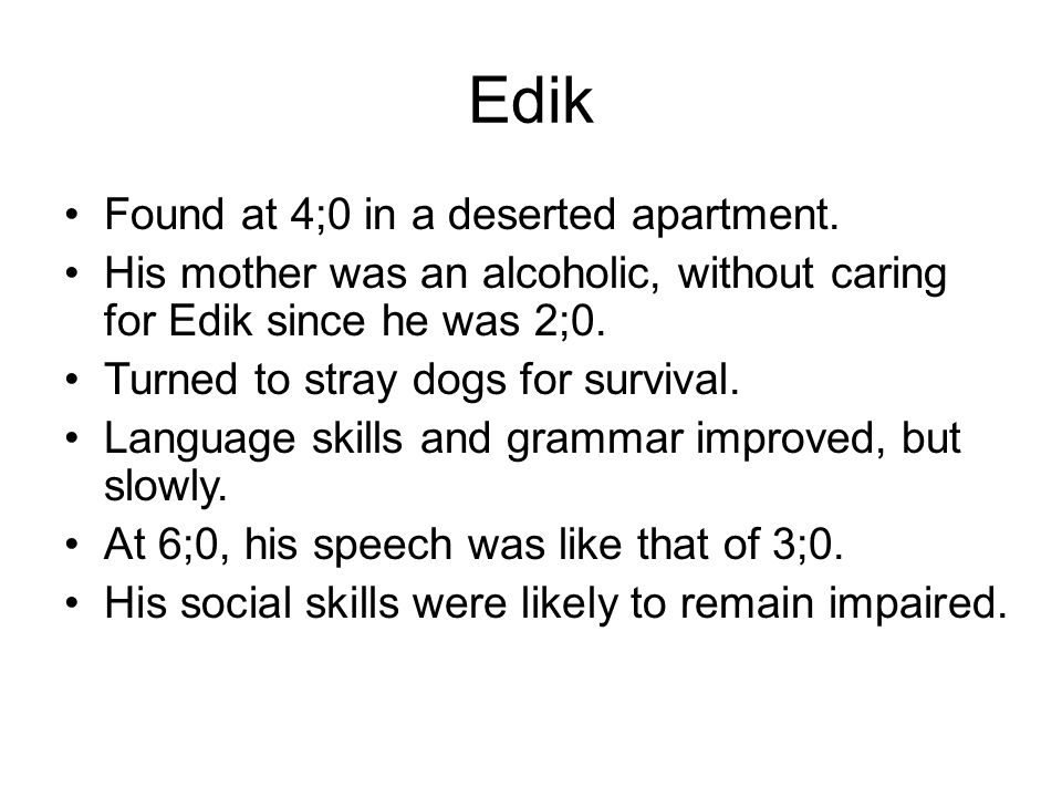 Edik Found at 4;0 in a deserted apartment. His mother was an alcoholic, without caring for Edik since he was 2;0. Turned to stray dogs for survival. L