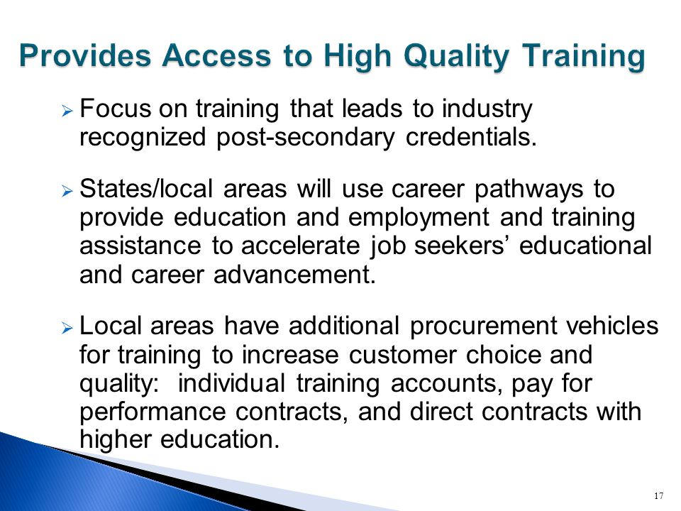  Focus on training that leads to industry recognized post-secondary credentials.  States/local areas will use career pathways to provide education a