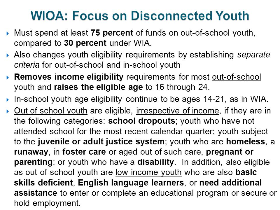  Must spend at least 75 percent of funds on out-of-school youth, compared to 30 percent under WIA.  Also changes youth eligibility requirements by e
