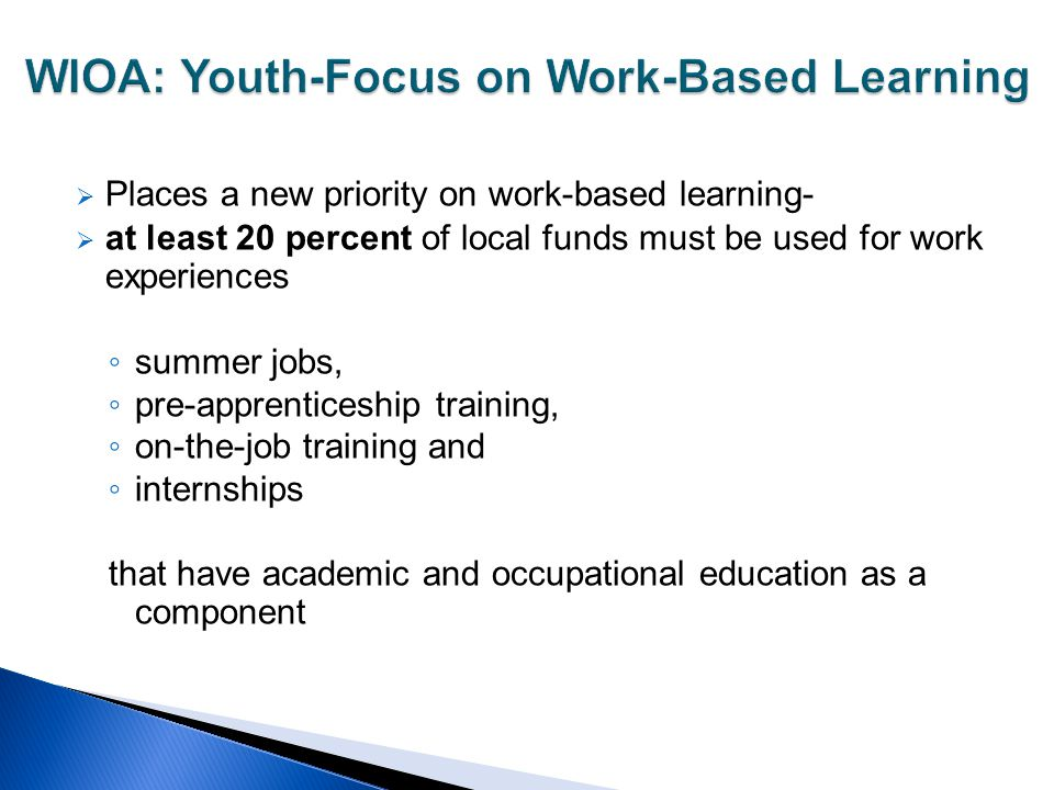  Places a new priority on work-based learning-  at least 20 percent of local funds must be used for work experiences ◦ summer jobs, ◦ pre-apprentice