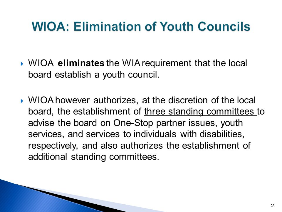  WIOA eliminates the WIA requirement that the local board establish a youth council.  WIOA however authorizes, at the discretion of the local board,