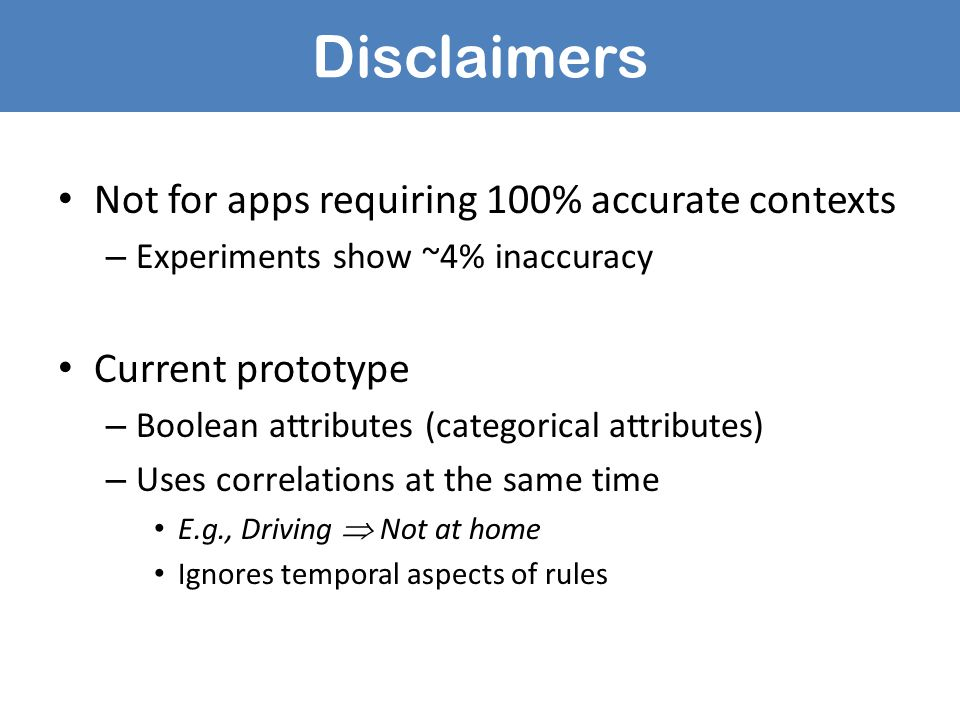 Disclaimers Not for apps requiring 100% accurate contexts – Experiments show ~4% inaccuracy Current prototype – Boolean attributes (categorical attributes) – Uses correlations at the same time E.g., Driving  Not at home Ignores temporal aspects of rules