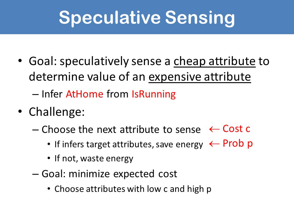 Speculative Sensing Goal: speculatively sense a cheap attribute to determine value of an expensive attribute – Infer AtHome from IsRunning Challenge: – Choose the next attribute to sense If infers target attributes, save energy If not, waste energy – Goal: minimize expected cost Choose attributes with low c and high p  Cost c  Prob p