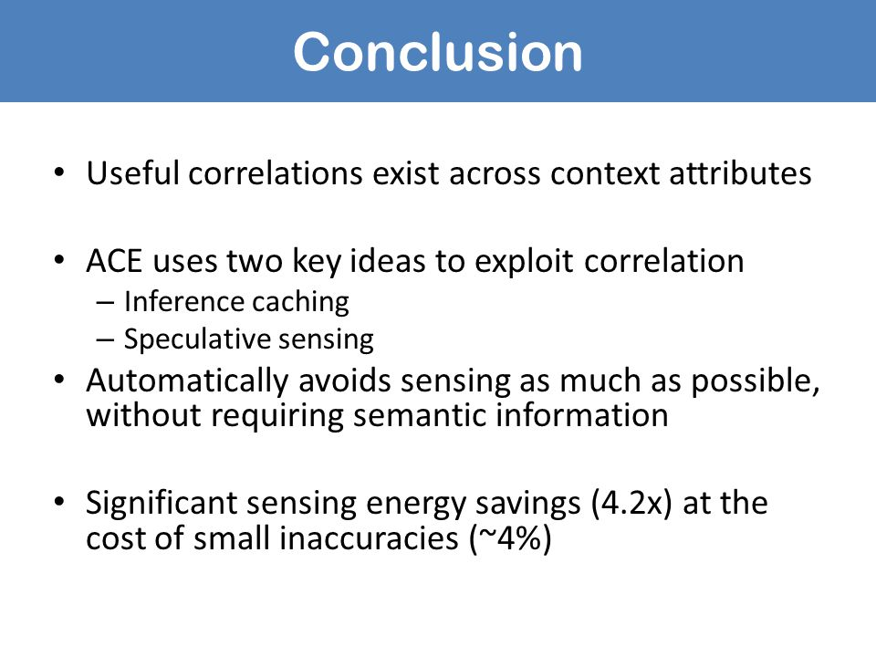 Conclusion Useful correlations exist across context attributes ACE uses two key ideas to exploit correlation – Inference caching – Speculative sensing Automatically avoids sensing as much as possible, without requiring semantic information Significant sensing energy savings (4.2x) at the cost of small inaccuracies (~4%)