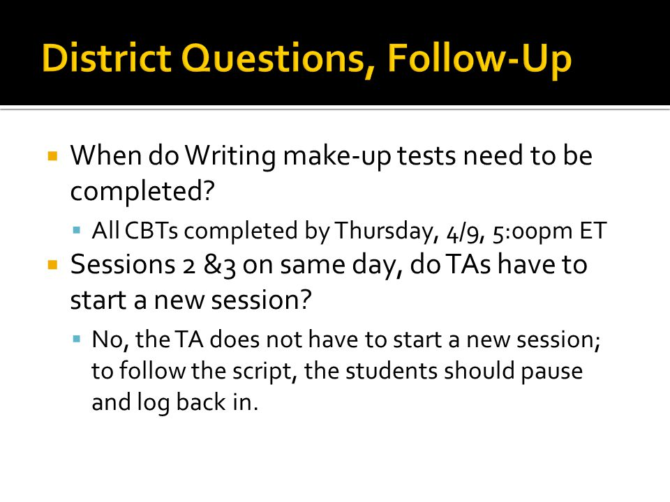  When do Writing make-up tests need to be completed?  All CBTs completed by Thursday, 4/9, 5:00pm ET  Sessions 2 &3 on same day, do TAs have to sta