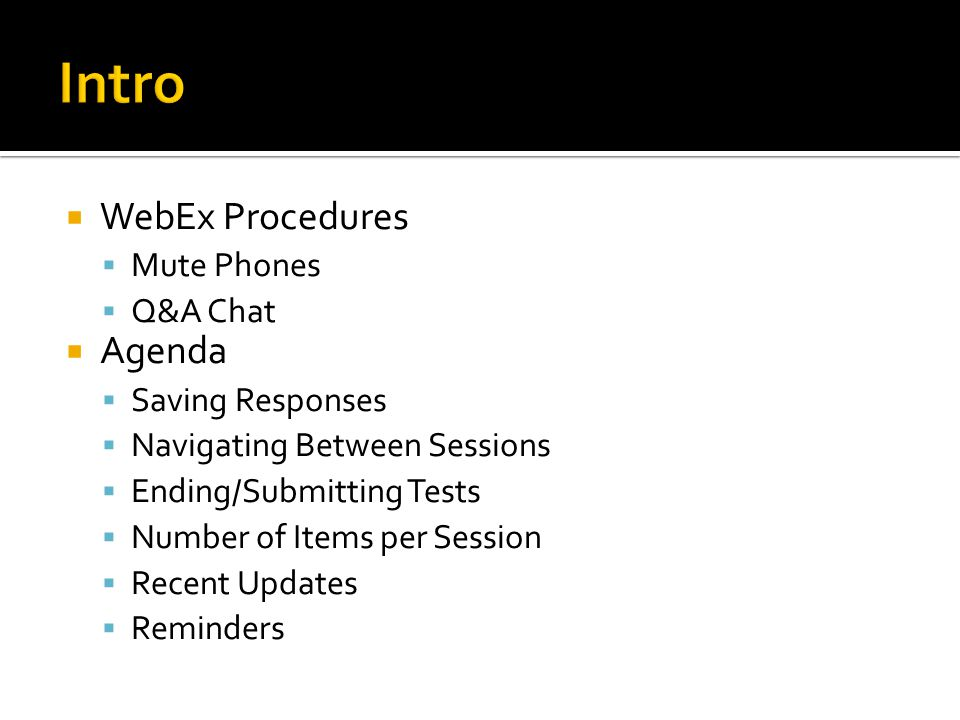  WebEx Procedures  Mute Phones  Q&A Chat  Agenda  Saving Responses  Navigating Between Sessions  Ending/Submitting Tests  Number of Items per Session  Recent Updates  Reminders