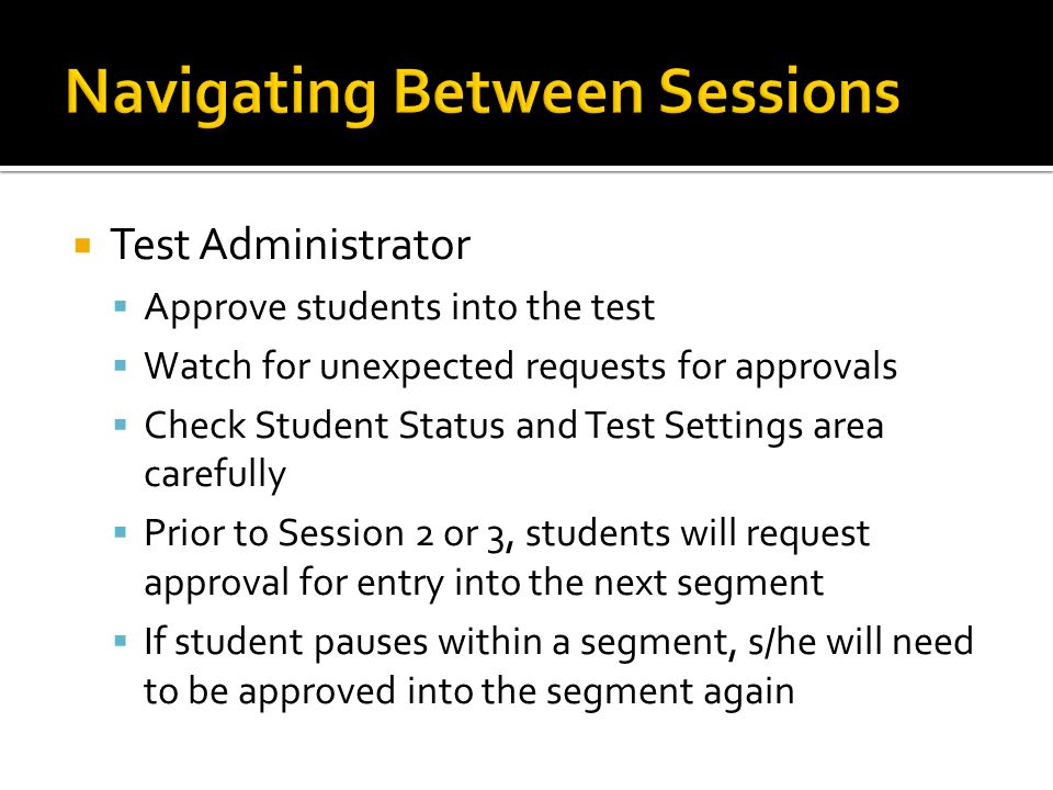  Test Administrator  Approve students into the test  Watch for unexpected requests for approvals  Check Student Status and Test Settings area carefully  Prior to Session 2 or 3, students will request approval for entry into the next segment  If student pauses within a segment, s/he will need to be approved into the segment again