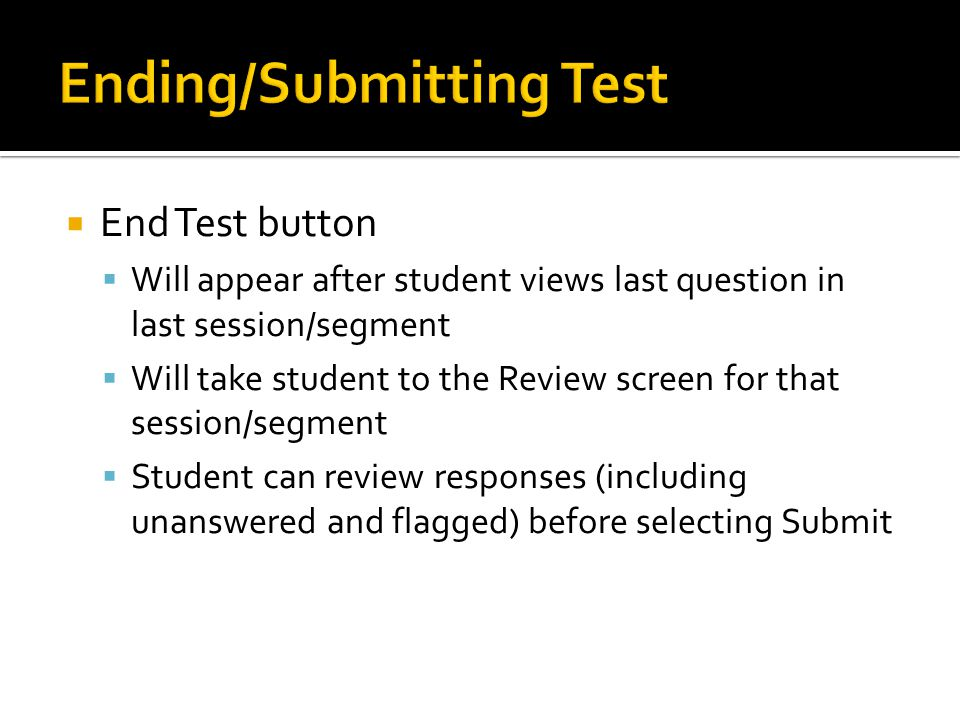  End Test button  Will appear after student views last question in last session/segment  Will take student to the Review screen for that session/se