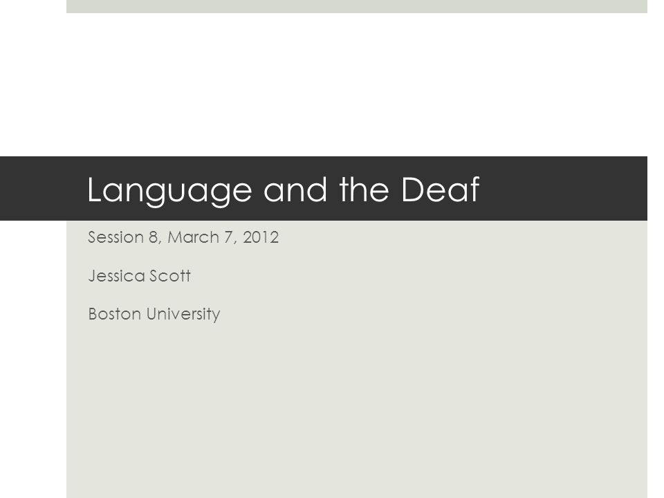 Language and the Deaf Session 8, March 7, 2012 Jessica Scott Boston University