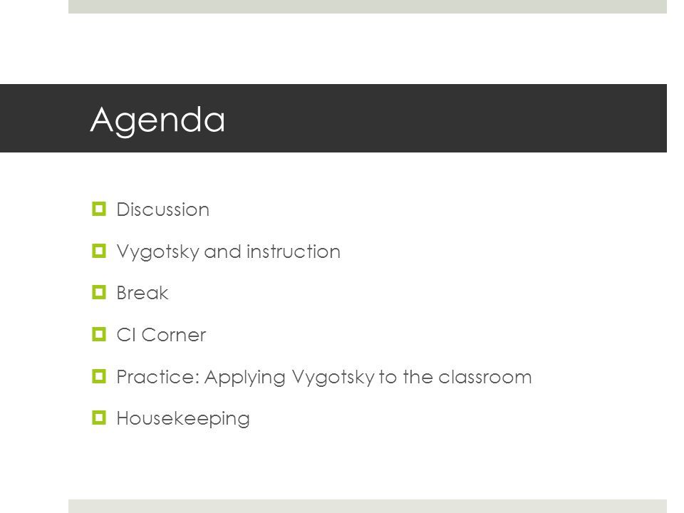 Agenda  Discussion  Vygotsky and instruction  Break  CI Corner  Practice: Applying Vygotsky to the classroom  Housekeeping